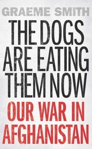 The Dogs are Eating Them Now - Our War in Afghanistan ebook by Graeme Smith
