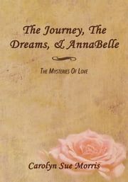 The Journey, the Dreams, & Annabelle - The Mysteries of Love ebook by Carolyn Sue Morris