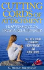 Cutting Cords of Attachment - How to Move on From a Relationship - Heal Past Hurts & Sorrows From Previous Live Connections ebook by KG STILES