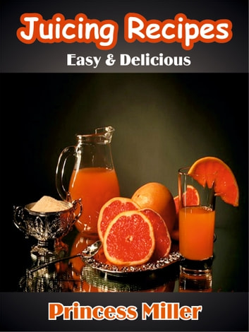 Juicing Recipes – Easy & Delicious ebook by Princess Miller