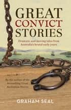 Great Convict Stories - Dramatic and moving tales from Australia's brutal early years ebook by Graham Seal