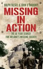 Missing in Action: The 50 Year Search For Ireland's Lost Soldier ebook by Ralph Riegel,John O'Mahony