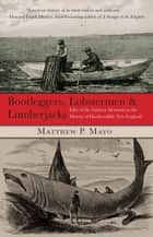 Bootleggers, Lobstermen & Lumberjacks - Fifty of the Grittiest Moments in the History of Hardscrabble New England ebook by Matthew P. Mayo