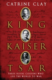 King, Kaiser, Tsar - Three Royal Cousins Who Led the World to War ebook by Catrine Clay