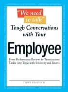 """We Need To Talk"" - Tough Conversations With Your Employee: From Performance Reviews to Terminations Tackle Any Topic with Sensitivity and Smarts ebook by Lynne Eisaguirre"