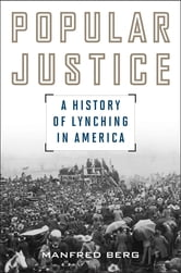 Popular Justice - A History of Lynching in America ebook by Manfred Berg