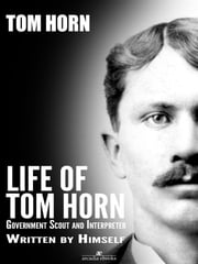 Life of Tom Horn: Government Scout and Interpreter ebook by Tom Horn