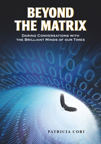 Beyond the Matrix - Daring Conversations with the Brilliant Minds of Our Times eBook by Patricia Cori