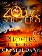 Phoenix Under Fire: A Zodiac Shifters Paranormal Romance: Aries ebook by Crystal Dawn