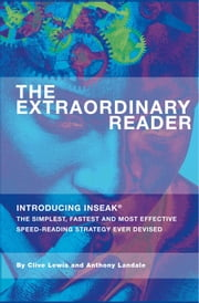 The Extraordinary Reader - Introducing INSEAK - The Simplest, Fastest And Most Effective Speed-Reading Strategy Ever Devised ebook by Clive Lewis,Anthony Landale