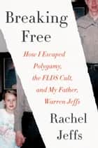 Breaking Free - How I Escaped Polygamy, the FLDS Cult, and My Father, Warren Jeffs ebook by Rachel Jeffs