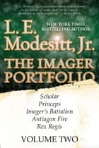The Imager Portfolio, Volume II - (Scholar, Princeps, Imager's Battalion, Antiagon Fire, Rex Regis) ebook by L. E. Modesitt Jr.