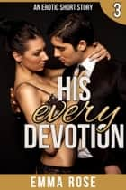 His Every Devotion ebook by Emma Rose