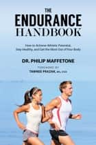 The Endurance Handbook - How to Achieve Athletic Potential, Stay Healthy, and Get the Most Out of Your Body ebook by Philip Maffetone, Tawnee Prazak