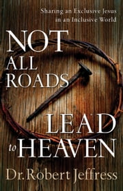 Not All Roads Lead to Heaven - Sharing an Exclusive Jesus in an Inclusive World ebook by Dr. Robert Jeffress