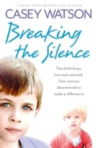 Breaking the Silence: Two little boys, lost and unloved. One foster carer determined to make a difference. ebook by Casey Watson