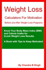 Weight Loss Calculators for Motivation: Before and After Weight Loss Programs ebook by Chandra B Singh