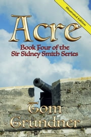 Acre: Book Four of the Sir Sidney Smith Series ebook by Tom Grundner