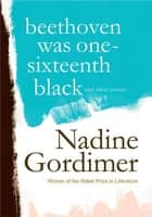Beethoven Was One-Sixteenth Black - And Other Stories ebook by Nadine Gordimer