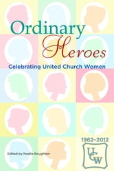 Ordinary Heroes: Celebrating United Church Women ebook by Noelle Broughton