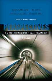 Perspectives on Children's Spiritual Formation ebook by Michael Anthony,Scottie May,Gregory C. Carlson,Trisha Graves,Tim Ellis