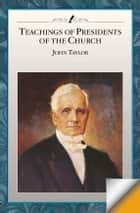 Teachings of the Presidents of the Church: John Taylor - Teachings of the Presidents of the Church ebook by The Church of Jesus Christ of Latter-day Saints