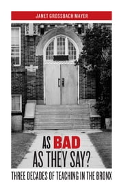 As Bad as They Say? : Three Decades of Teaching in the Bronx ebook by Janet Grossbach Mayer
