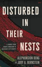 Disturbed in Their Nests - A Journey from Sudan's Dinkaland to San Diego's City Heights ebook by Alephonsion Deng, Judy A. Bernstein
