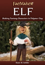 Elf: Making Fantasy Characters in Polymer Clay ebook by Dawn M. Schiller