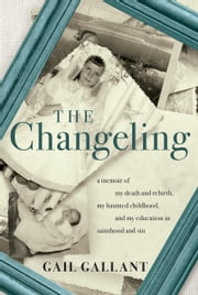 The Changeling - A Memoir of My Death and Rebirth, My Haunted Childhood, and My Education in Sainthood and Sin 電子書 by Gail Gallant