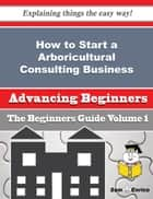 How to Start a Arboricultural Consulting Business (Beginners Guide) ebook by Mozella Swafford