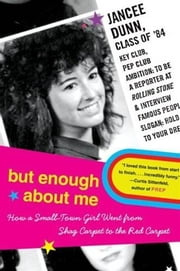 But Enough About Me - How a Small-Town Girl Went from Shag Carpet to the Red Carpet ebook by Jancee Dunn