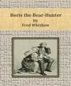 Boris the Bear-Hunter ebook by Fred Whishaw