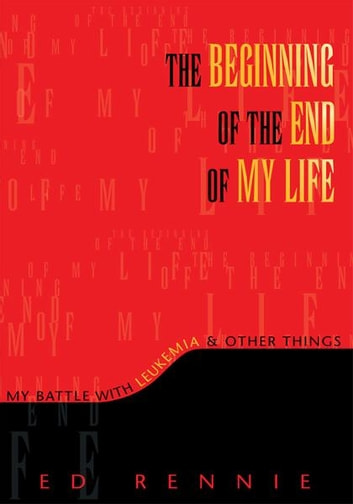 THE BEGINNING OF THE END OF MY LIFE: My Battle With Leukemia & Other Things - My Battle With Leukemia & Other Things ebook by Ed Rennie