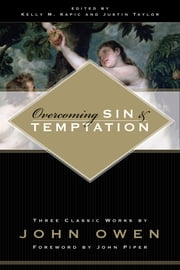 Overcoming Sin and Temptation (Foreword by John Piper): Three Classic Works by John Owen - Three Classic Works by John Owen ebook by John Owen,Kelly M. Kapic,Justin Taylor,John Piper