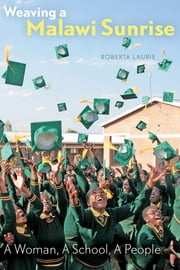 Weaving a Malawi Sunrise - A Woman, A School, A People ebook by Roberta Laurie