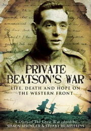 Private Beatson's War - Life, Death and Hope on the Western Front ebook by Edited by Shaun Springer ,Edited by Stuart  Humphreys