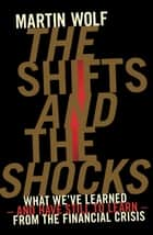 The Shifts and the Shocks - What we've learned – and have still to learn – from the financial crisis ebook by Martin Wolf