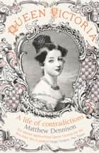 Queen Victoria: A Life of Contradictions ebook by Matthew Dennison