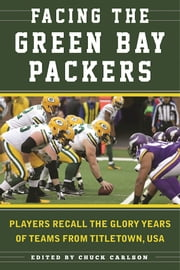Facing the Green Bay Packers - Players Recall the Glory Years of the Team from Titletown, USA ebook by Chuck Carlson,Ron Wolf