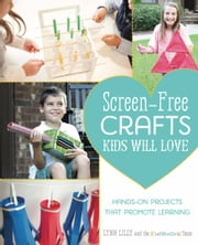 Screen-Free Crafts Kids Will Love - Fun Activities that Inspire Creativity, Problem-Solving and Lifelong Learning ebook by Lynn Lilly,The Craft Box Girls Team