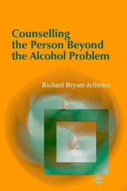 Counselling the Person Beyond the Alcohol Problem ebook by Richard Bryant-Jefferies