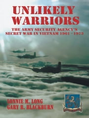 Unlikely Warriors - The Army Security Agency's Secret War in Vietnam 1961-1973 ebook by Lonnie M. Long  Gary B. Blackburn