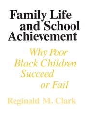 Family Life and School Achievement - Why Poor Black Children Succeed or Fail ebook by Reginald M. Clark