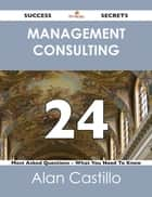 Management Consulting 24 Success Secrets - 24 Most Asked Questions On Management Consulting - What You Need To Know ebook by Alan Castillo