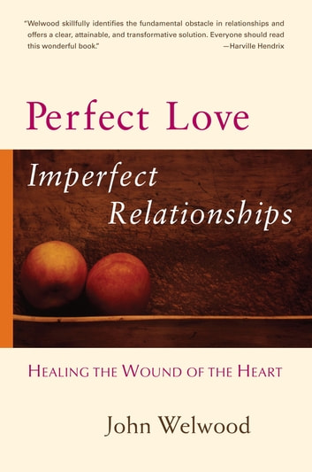 Perfect Love, Imperfect Relationships - Healing the Wound of the Heart ebook by John Welwood