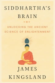 Siddhartha's Brain - Unlocking the Ancient Science of Enlightenment ebook by James Kingsland