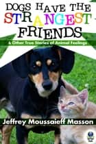 Dogs Have the Strangest Friends - And Other True Stories of Animal Feelings ebook by Jeffrey Moussaieff Masson, Shirley Felts