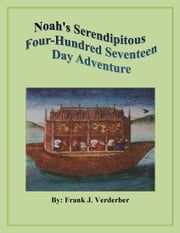 Noah's Serendipitous Four-Hundred Seventeen Day Adventure ebook by Frank J. Verderber