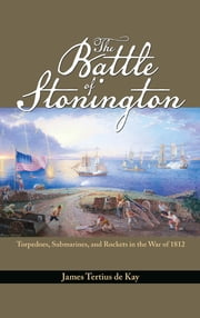 The Battle of Stonington - Torpedoes, Submarines, and Rockets in the War of 1812 ebook by James  Tertius De Kay
